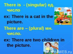 There is - (singular) ед. числоex: There is a cat in the picture. There are – (p