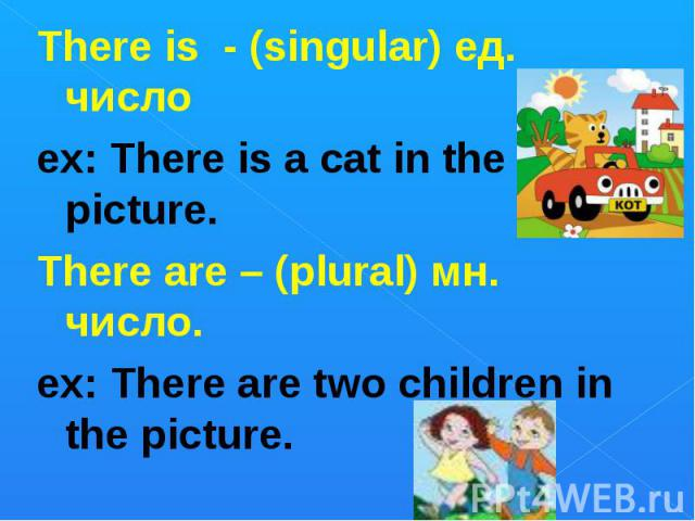 There is - (singular) ед. числоex: There is a cat in the picture. There are – (plural) мн. число.ex: There are two children in the picture.