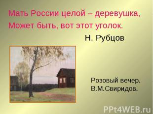 Мать России целой – деревушка,Может быть, вот этот уголок.Н. Рубцов Розовый вече