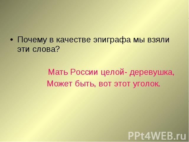 Почему в качестве эпиграфа мы взяли эти слова?Мать России целой- деревушка, Может быть, вот этот уголок.