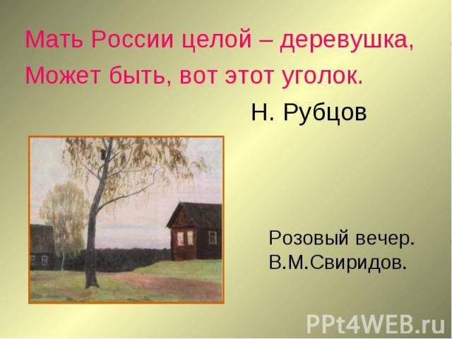 Мать России целой – деревушка,Может быть, вот этот уголок.Н. Рубцов Розовый вечер.В.М.Свиридов.