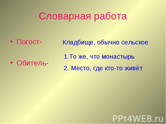 Словарная работа Погост-Обитель- Кладбище, обычно сельское1.То же, что монастырь2. Место, где кто-то живёт