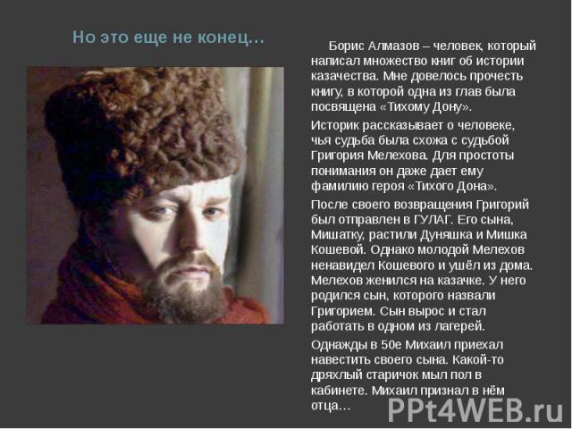 Но это еще не конец… Борис Алмазов – человек, который написал множество книг об истории казачества. Мне довелось прочесть книгу, в которой одна из глав была посвящена «Тихому Дону».Историк рассказывает о человеке, чья судьба была схожа с судьбой Гри…