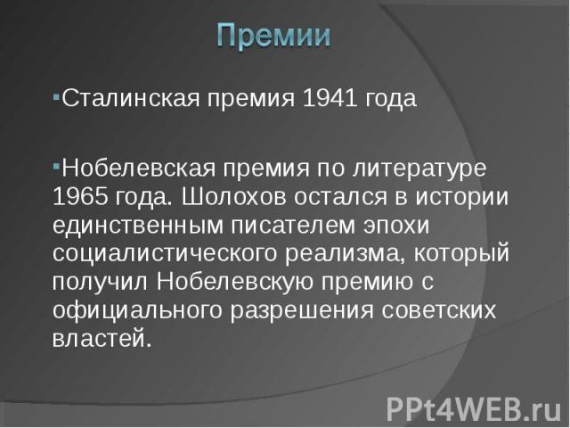 Сталинская премия 1941 годаНобелевская премия по литературе 1965 года. Шолохов остался в истории единственным писателем эпохи социалистического реализма, который получил Нобелевскую премию с официального разрешения советских властей.