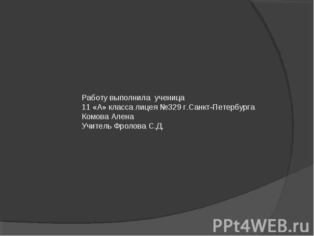 Работу выполнила ученица11 «А» класса лицея №329 г.Санкт-ПетербургаКомова АленаУчитель Фролова С.Д.