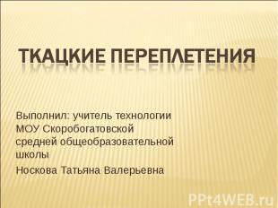 Ткацкие переплетения Выполнил: учитель технологии МОУ Скоробогатовской средней о