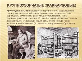 Крупноузорчатые (жаккардовые) Крупноузорчатыми называются переплетения, создающи