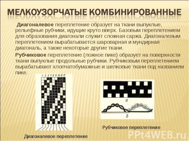 Мелкоузорчатые комбинированные Диагоналевое переплетение образует на ткани выпуклые, рельефные рубчики, идущие круто вверх. Базовым переплетением для образования диагонали служит сложная саржа. Диагоналевым переплетением вырабатывается шароварная и …