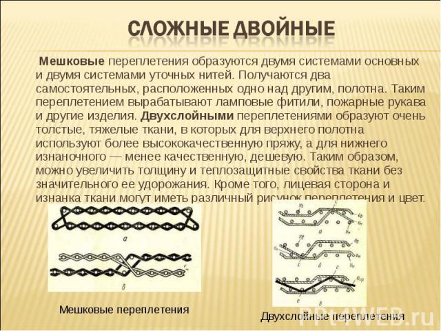 Сложные двойные Мешковые переплетения образуются двумя системами основных и двумя системами уточных нитей. Получаются два самостоятельных, расположенных одно над другим, полотна. Таким переплетением вырабатывают ламповые фитили, пожарные рукава и др…