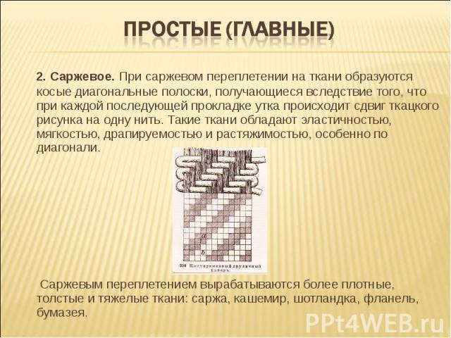 Простые (главные) 2. Саржевое. При саржевом переплетении на ткани образуются косые диагональные полоски, получающиеся вследствие того, что при каждой последующей прокладке утка происходит сдвиг ткацкого рисунка на одну нить. Такие ткани обладают эла…
