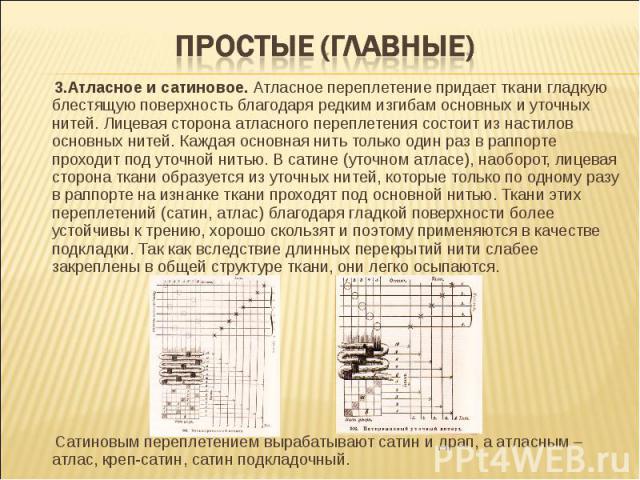 Простые (главные) 3.Атласное и сатиновое. Атласное переплетение придает ткани гладкую блестящую поверхность благодаря редким изгибам основных и уточных нитей. Лицевая сторона атласного переплетения состоит из настилов основных нитей. Каждая основная…
