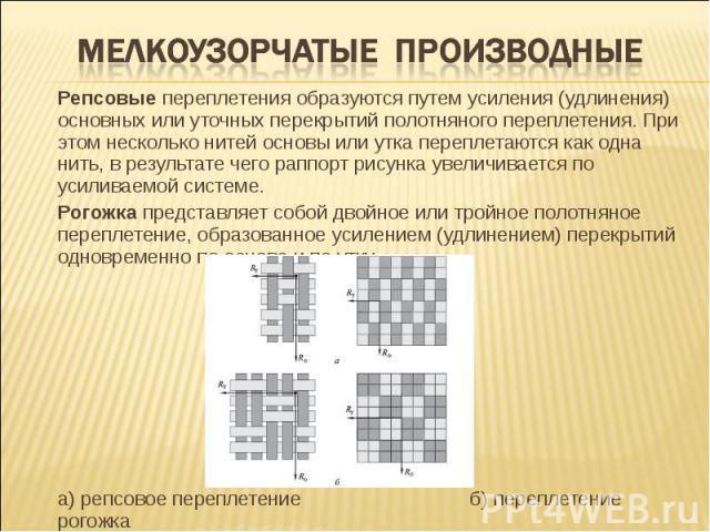 Мелкоузорчатые производные Репсовые переплетения образуются путем усиления (удлинения) основных или уточных перекрытий полотняного переплетения. При этом несколько нитей основы или утка переплетаются как одна нить, в результате чего раппорт рисунка …