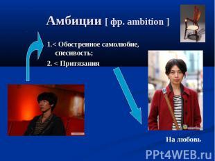 Амбиции [ фр. ambition ] 1.< Обостренное самолюбие, спесивость;2. < Притязания