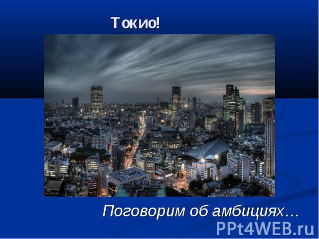 Токио! Поговорим об амбициях…