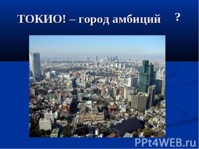 ТОКИО! – город амбиций
