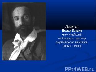 ЛевитанИсаак Ильич -величайший пейзажист, мастер лирического пейзажа (1860 - 190