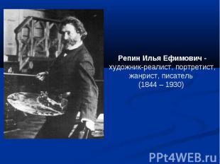 Репин Илья Ефимович -художник-реалист, портретист, жанрист, писатель (1844 – 193
