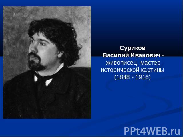 Суриков Василий Иванович - живописец, мастер исторической картины (1848 - 1916)