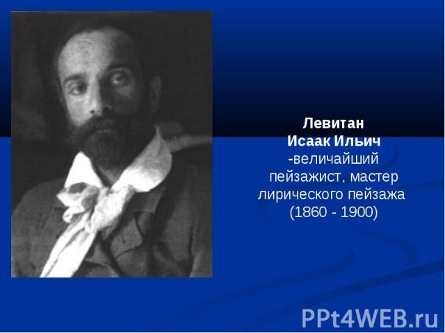 ЛевитанИсаак Ильич -величайший пейзажист, мастер лирического пейзажа (1860 - 1900)