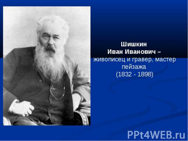 Шишкин Иван Иванович – живописец и гравер, мастер пейзажа (1832 - 1898)