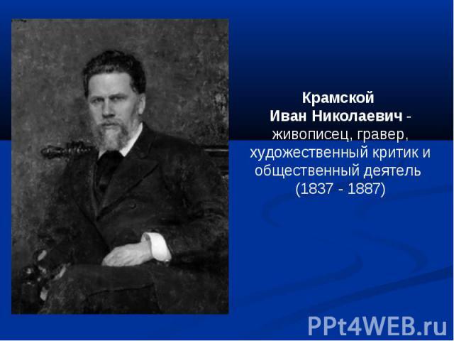 Крамской Иван Николаевич - живописец, гравер, художественный критик и общественный деятель (1837 - 1887)