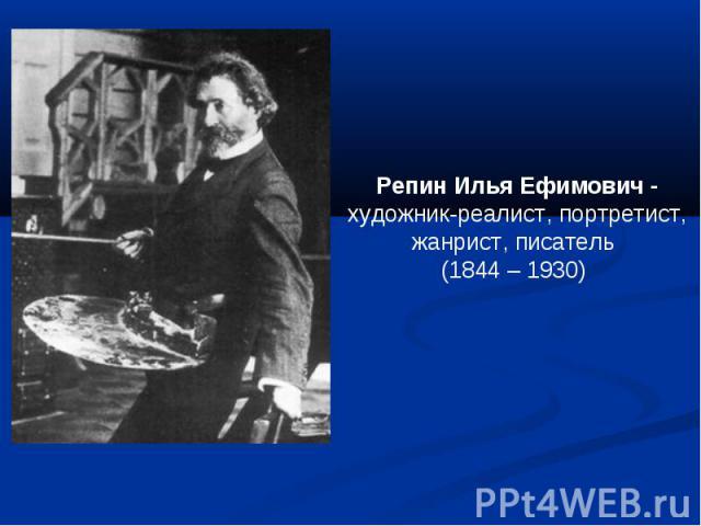 Репин Илья Ефимович -художник-реалист, портретист, жанрист, писатель (1844 – 1930)