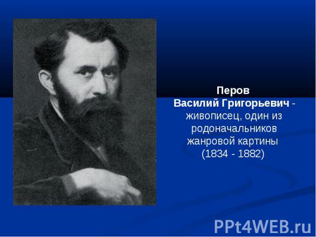 Перов Василий Григорьевич - живописец, один из родоначальников жанровой картины (1834 - 1882)