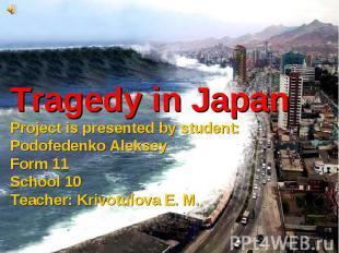 Tragedy in JapanProject is presented by student: Podofedenko AlekseyForm 11Schoo