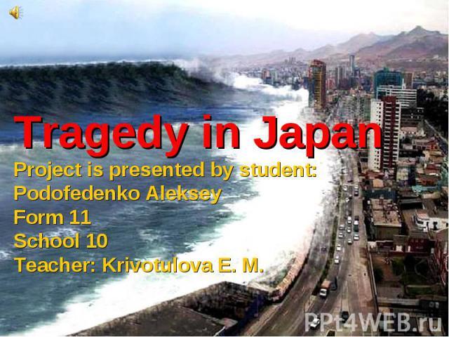 Tragedy in JapanProject is presented by student: Podofedenko AlekseyForm 11School 10Teacher: Krivotulova E. M.