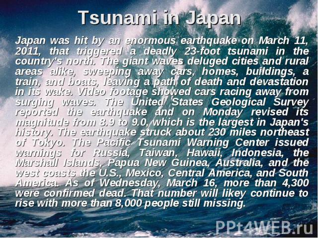 Tsunami in Japan Japan was hit by an enormous earthquake on March 11, 2011, that triggered a deadly 23-foot tsunami in the country's north. The giant waves deluged cities and rural areas alike, sweeping away cars, homes, buildings, a train, and boat…