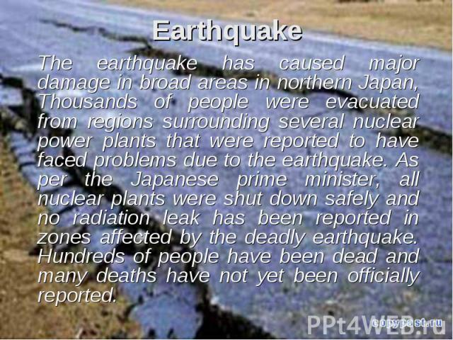 Earthquake The earthquake has caused major damage in broad areas in northern Japan, Thousands of people were evacuated from regions surrounding several nuclear power plants that were reported to have faced problems due to the earthquake. As per the …