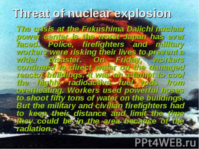 Threat of nuclear explosion The crisis at the Fukushima Daiichi nuclear power center is the worst Japan has ever faced. Police, firefighters and military workers were risking their lives to prevent a wider disaster. On Friday, workers continued to d…