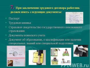 7. При заключении трудового договора работник должен иметь следующие документы: