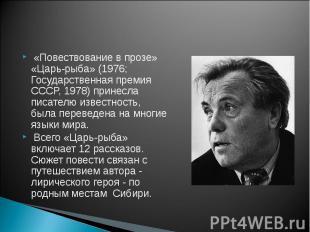 «Повествование в прозе» «Царь-рыба» (1976; Государственная премия СССР, 1978) пр