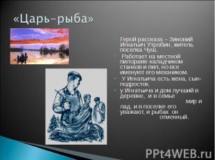 «Царь-рыба» Герой рассказа – Зиновий Игнатьич Утробин, житель поселка Чуш. Работ