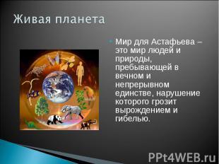 Живая планета Мир для Астафьева – это мир людей и природы, пребывающей в вечном