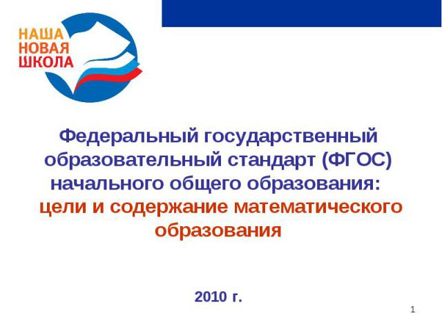 Федеральный государственный образовательный стандарт (ФГОС) начального общего образования: цели и содержание математического образования2010 г.