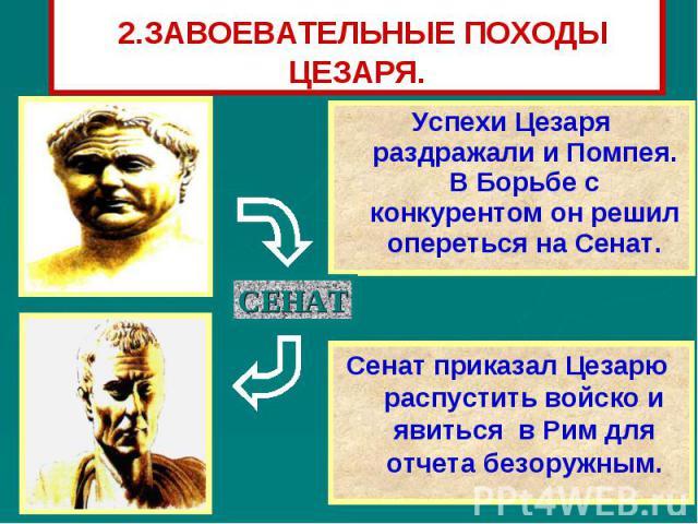 2.ЗАВОЕВАТЕЛЬНЫЕ ПОХОДЫ ЦЕЗАРЯ. Успехи Цезаря раздражали и Помпея. В Борьбе с конкурентом он решил опереться на Сенат.Сенат приказал Цезарю распустить войско и явиться в Рим для отчета безоружным.