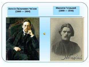 Антон Павлович Чехов (1860 — 1904)Максим Горький (1868 — 1936)