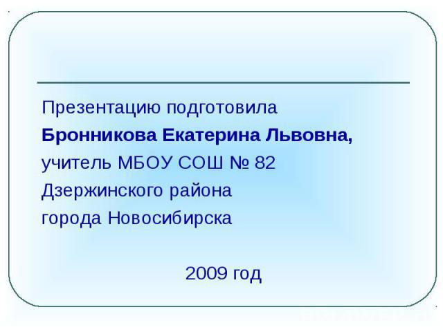 Презентацию подготовила Бронникова Екатерина Львовна, учитель МБОУ СОШ № 82 Дзержинского районагорода Новосибирска2009 год