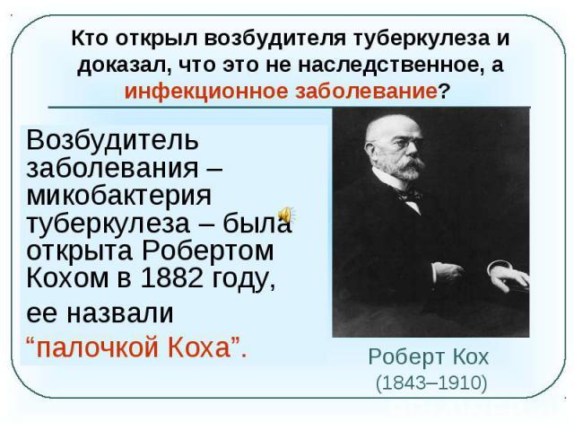 """Кто открыл возбудителя туберкулеза и доказал, что это не наследственное, а инфекционное заболевание? Возбудитель заболевания – микобактерия туберкулеза – была открыта Робертом Кохом в 1882 году,ее назвали """"палочкой Коха"""".Роберт Кох (1843–1910)"""
