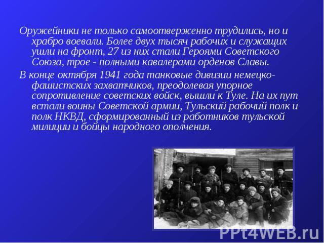 Оружейники не только самоотверженно трудились, но и храбро воевали. Более двух тысяч рабочих и служащих ушли на фронт, 27 из них стали Героями Советского Союза, трое - полными кавалерами орденов Славы. В конце октября 1941 года танковые дивизии неме…