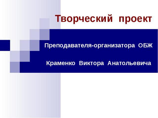 Творческий проект Преподавателя-организатора ОБЖКраменко Виктора Анатольевича