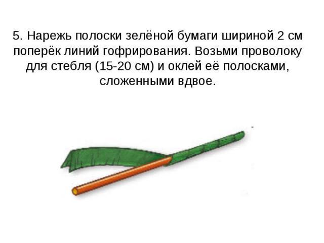 5. Нарежь полоски зелёной бумаги шириной 2 см поперёк линий гофрирования. Возьми проволоку для стебля (15-20 см) и оклей её полосками, сложенными вдвое.