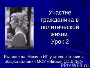 Участие гражданина в политической жизни.Урок 2 Выполнила: Мосина ИГ, учитель ист
