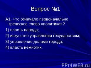 Вопрос №1 А1. Что означало первоначально греческое слово «политика»? 1) власть н