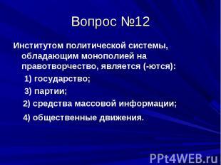 Вопрос №12 Институтом политической системы, обладающим монополией на правотворче