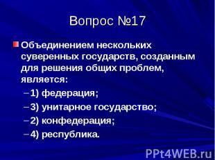 Вопрос №17 Объединением нескольких суверенных государств, созданным для решения