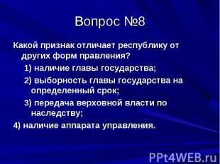 Вопрос №8 Какой признак отличает республику от других форм правления? 1) наличие