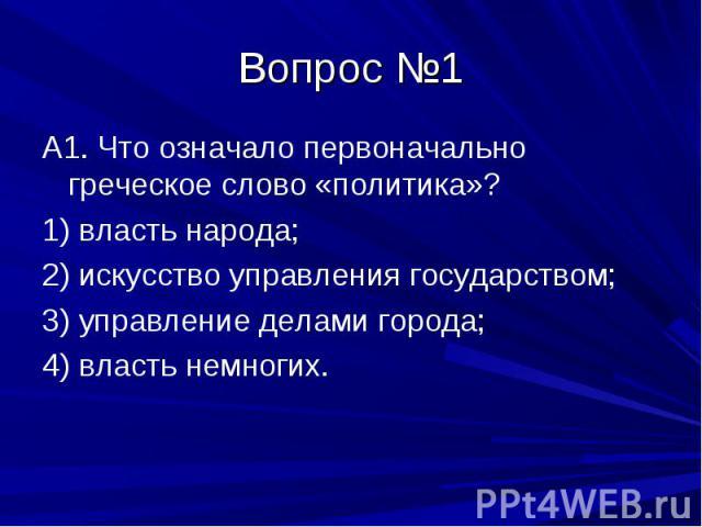 Вопрос №1 А1. Что означало первоначально греческое слово «политика»? 1) власть народа; 2) искусство управления государством; 3) управление делами города; 4) власть немногих.
